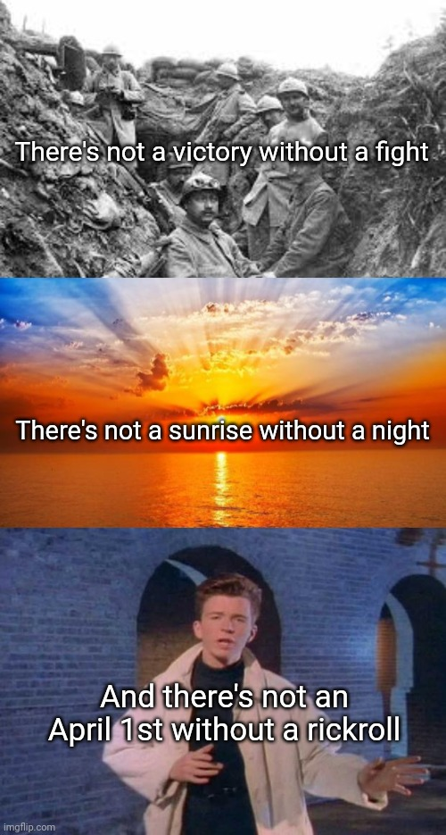 There's not a victory without a fight; There's not a sunrise without a night; And there's not an April 1st without a rickroll | image tagged in world war 1,sunrise,rick rolled | made w/ Imgflip meme maker