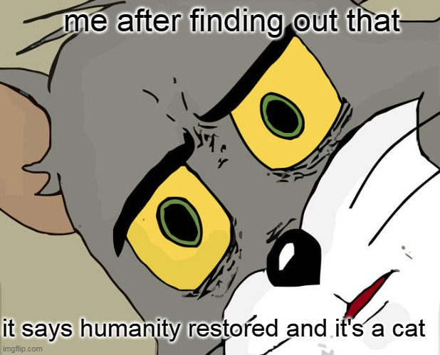 me after finding out that it says humanity restored and it's a cat | image tagged in memes,unsettled tom | made w/ Imgflip meme maker