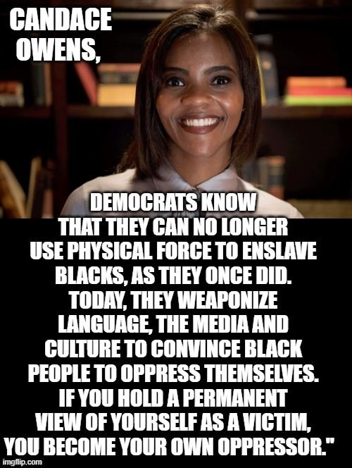 Are you your own OPPRESSOR? |  CANDACE OWENS, DEMOCRATS KNOW THAT THEY CAN NO LONGER USE PHYSICAL FORCE TO ENSLAVE BLACKS, AS THEY ONCE DID. TODAY, THEY WEAPONIZE LANGUAGE, THE MEDIA AND CULTURE TO CONVINCE BLACK PEOPLE TO OPPRESS THEMSELVES. IF YOU HOLD A PERMANENT VIEW OF YOURSELF AS A VICTIM, YOU BECOME YOUR OWN OPPRESSOR."