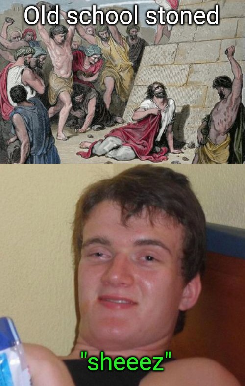 "Stoned in the Bible vs stoned now |  Old school stoned; ""sheeez"" 