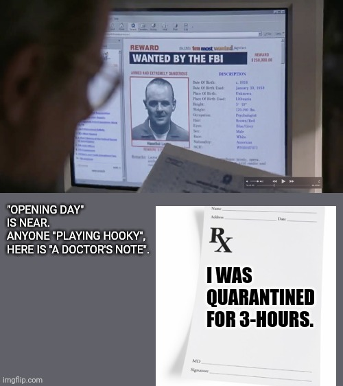 "Opening-Day Hooky. |  ""OPENING DAY"" IS NEAR. ANYONE ""PLAYING HOOKY"", HERE IS ""A DOCTOR'S NOTE"". I WAS QUARANTINED FOR 3-HOURS. 