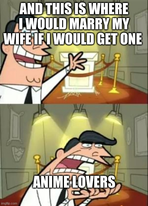This Is Where I'd Put My Trophy If I Had One Meme |  AND THIS IS WHERE I WOULD MARRY MY WIFE IF I WOULD GET ONE; ANIME LOVERS | image tagged in memes,this is where i'd put my trophy if i had one | made w/ Imgflip meme maker