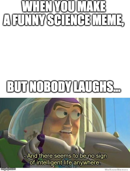 It do be like dat sumtimez. |  WHEN YOU MAKE A FUNNY SCIENCE MEME, BUT NOBODY LAUGHS... | image tagged in blank white template,buzz lightyear no intelligent life | made w/ Imgflip meme maker