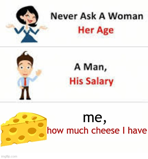 Never ask a woman her age |  me, how much cheese I have | image tagged in oh wow are you actually reading these tags,stop reading the tags,please stop,stop,oof | made w/ Imgflip meme maker