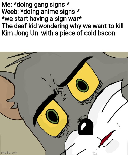Unsettled Tom |  Me: *doing gang signs * Weeb: *doing anime signs * *we start having a sign war* The deaf kid wondering why we want to kill Kim Jong Un  with a piece of cold bacon: | image tagged in memes,unsettled tom | made w/ Imgflip meme maker