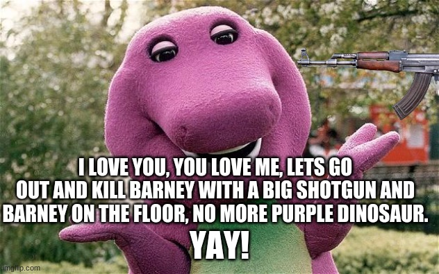 Yay! no more purple dinosaur |  I LOVE YOU, YOU LOVE ME, LETS GO OUT AND KILL BARNEY WITH A BIG SHOTGUN AND BARNEY ON THE FLOOR, NO MORE PURPLE DINOSAUR. YAY! | image tagged in barney the dinosaur,memes,meme,funny,funny meme,funny memes | made w/ Imgflip meme maker