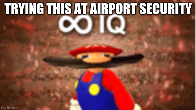 Infinite IQ | TRYING THIS AT AIRPORT SECURITY | image tagged in infinite iq | made w/ Imgflip meme maker