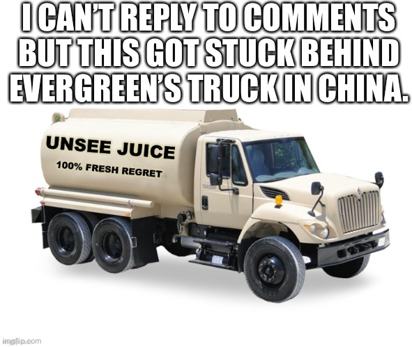 Yeah DavidTheVehicleMemer |  I CAN'T REPLY TO COMMENTS BUT THIS GOT STUCK BEHIND EVERGREEN'S TRUCK IN CHINA. | image tagged in unsee juice truck,evergreen,suez,china,i dont know what i am doing,april fools day | made w/ Imgflip meme maker