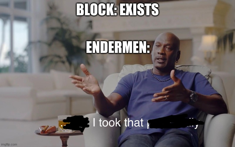 idk if this has done been done before |  BLOCK: EXISTS; ENDERMEN: | image tagged in enderman | made w/ Imgflip meme maker