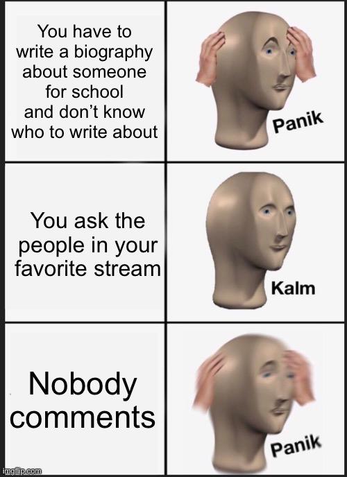 No but fr, anyone got ideas on who I should research? |  You have to write a biography about someone for school and don't know who to write about; You ask the people in your favorite stream; Nobody comments | image tagged in memes,panik kalm panik | made w/ Imgflip meme maker