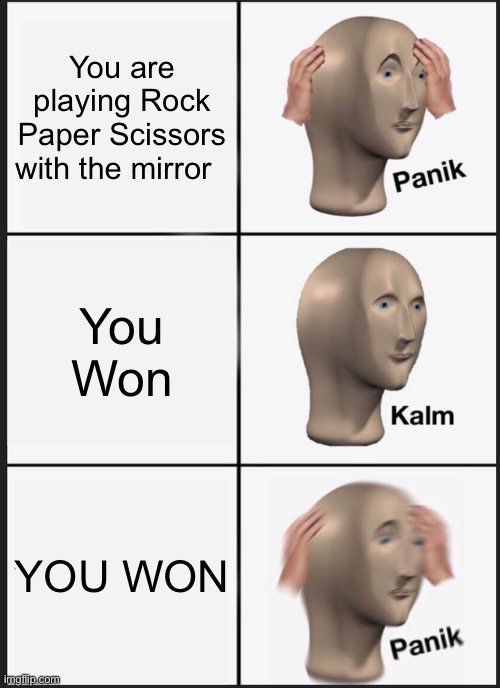 Oh no, please send help |  You are playing Rock Paper Scissors with the mirror; You Won; YOU WON | image tagged in memes,panik kalm panik,gifs,scary,impossible,send help | made w/ Imgflip meme maker