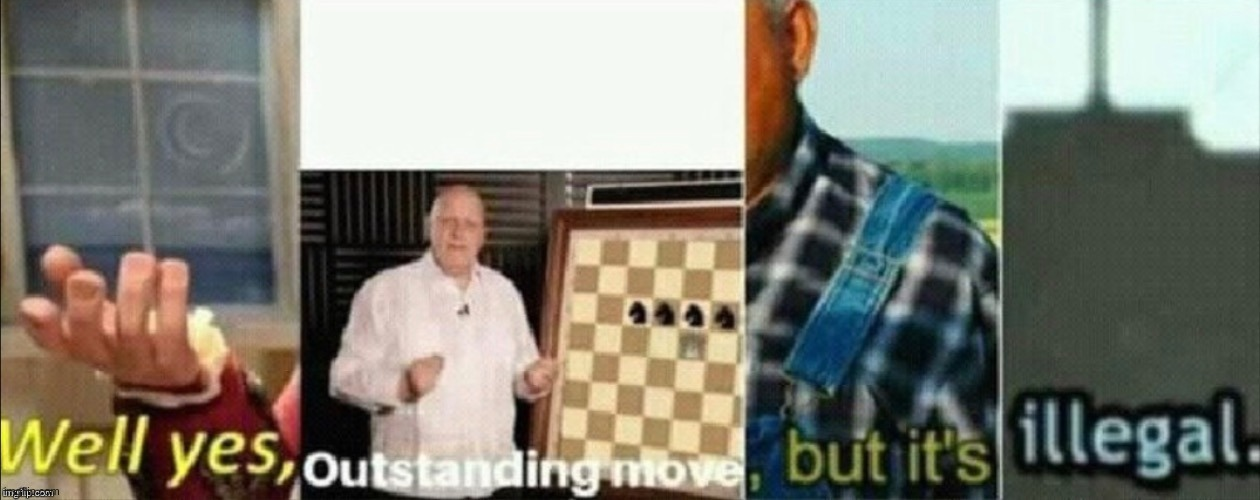 well yes outstanding move, but it's illegal | image tagged in well yes outstanding move but it's illegal | made w/ Imgflip meme maker