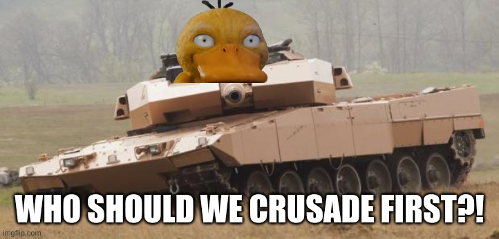 lets start a crusade |  WHO SHOULD WE CRUSADE FIRST?! | image tagged in challenger tank,duck army,time for a fucking crusade | made w/ Imgflip meme maker