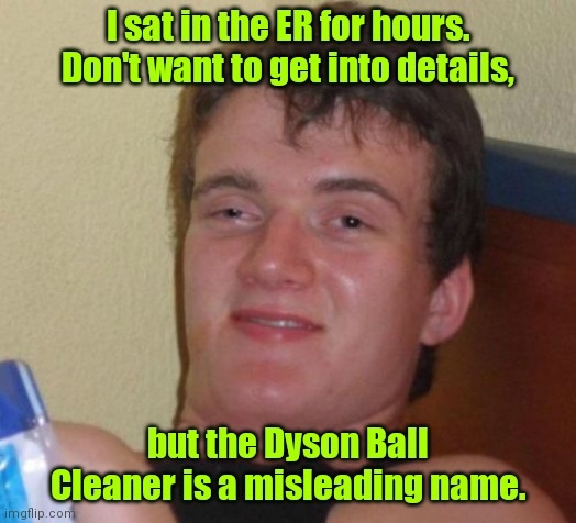 It was a rough day. |  I sat in the ER for hours. Don't want to get into details, but the Dyson Ball Cleaner is a misleading name. | image tagged in memes,10 guy,funny | made w/ Imgflip meme maker