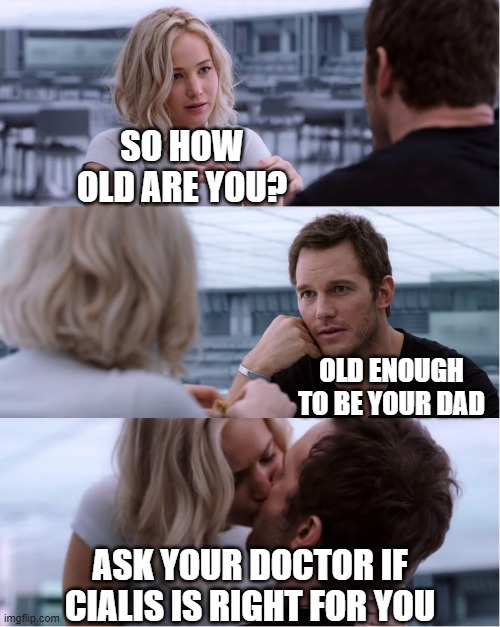 when young girls love older men i have seen this so do you |  SO HOW OLD ARE YOU? OLD ENOUGH TO BE YOUR DAD; ASK YOUR DOCTOR IF CIALIS IS RIGHT FOR YOU | image tagged in passengers meme,tv,commercial,pills,joke | made w/ Imgflip meme maker