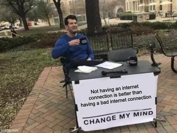 Change My Mind Meme |  Not having an internet connection is better than having a bad internet connection | image tagged in memes,change my mind | made w/ Imgflip meme maker