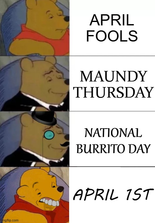 April 1st |  APRIL FOOLS; MAUNDY THURSDAY; NATIONAL BURRITO DAY; APRIL 1ST | image tagged in fancy pooh,april fools,burrito,easter,tuxedo winnie the pooh 4 panel | made w/ Imgflip meme maker