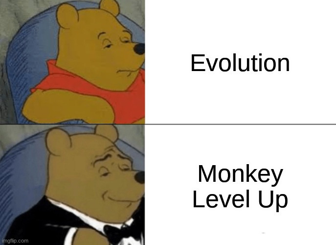 True |  Evolution; Monkey Level Up | image tagged in memes,tuxedo winnie the pooh,fancy winni the pooh,monke,monkey,humans | made w/ Imgflip meme maker
