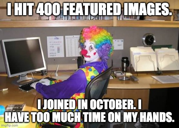 clown computer |  I HIT 400 FEATURED IMAGES. I JOINED IN OCTOBER. I HAVE TOO MUCH TIME ON MY HANDS. | image tagged in clown computer | made w/ Imgflip meme maker