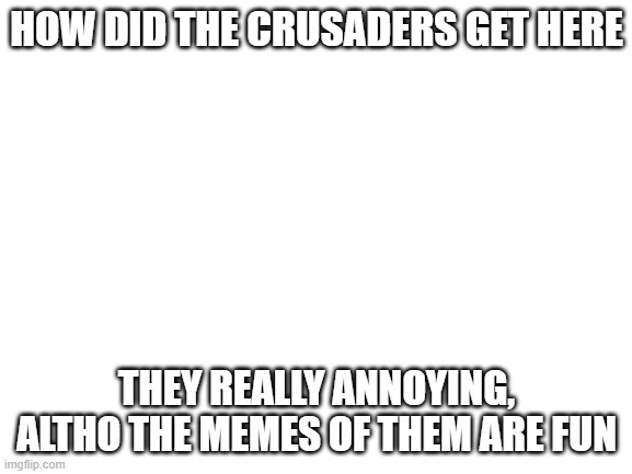 why |  HOW DID THE CRUSADERS GET HERE; THEY REALLY ANNOYING, ALTHO THE MEMES OF THEM ARE FUN | image tagged in blank white template | made w/ Imgflip meme maker