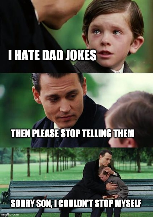Dad Joke Torture | I HATE DAD JOKES THEN PLEASE STOP TELLING THEM SORRY SON, I COULDN'T STOP MYSELF | image tagged in memes,finding neverland,dad joke,vengeance dad,funny meme | made w/ Imgflip meme maker