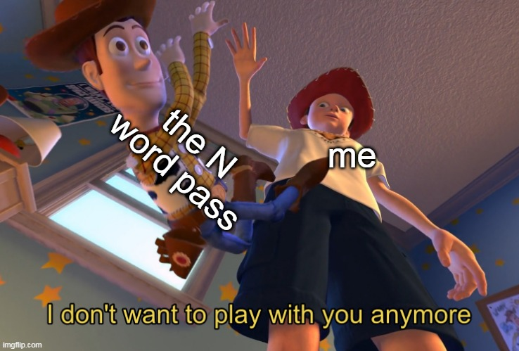 no racism |  the N word pass; me | image tagged in i don't want to play with you anymore,n word,toy story,funny,memes | made w/ Imgflip meme maker