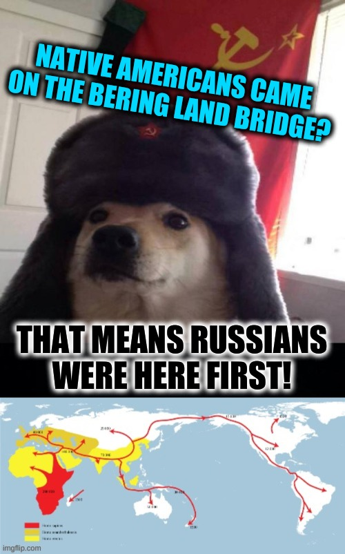 NATIVE AMERICANS CAME ON THE BERING LAND BRIDGE? THAT MEANS RUSSIANS WERE HERE FIRST! | image tagged in russian doge,the russians did it,mother russia,immigration,google maps,history | made w/ Imgflip meme maker