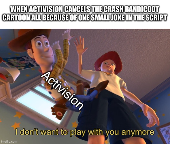 I don't want to play with you anymore |  WHEN ACTIVISION CANCELS THE CRASH BANDICOOT CARTOON ALL BECAUSE OF ONE SMALL JOKE IN THE SCRIPT; Activision | image tagged in i don't want to play with you anymore,activision,crash bandicoot | made w/ Imgflip meme maker