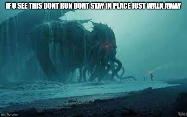 Cthulhu |  IF U SEE THIS DONT RUN DONT STAY IN PLACE JUST WALK AWAY | image tagged in cthulhu,one does not simply,run | made w/ Imgflip meme maker
