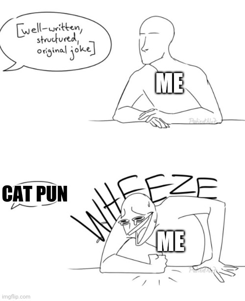 Wheeze |  ME; CAT PUN; ME | image tagged in wheeze | made w/ Imgflip meme maker