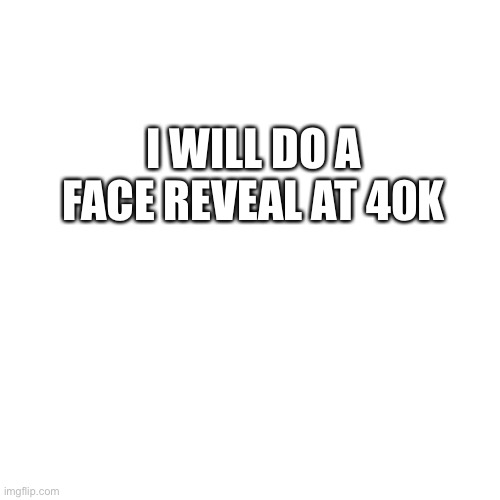 Blank Transparent Square |  I WILL DO A FACE REVEAL AT 40K | image tagged in memes,blank transparent square | made w/ Imgflip meme maker