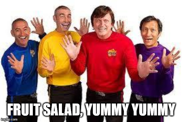 The Wiggles | FRUIT SALAD, YUMMY YUMMY | image tagged in the wiggles | made w/ Imgflip meme maker