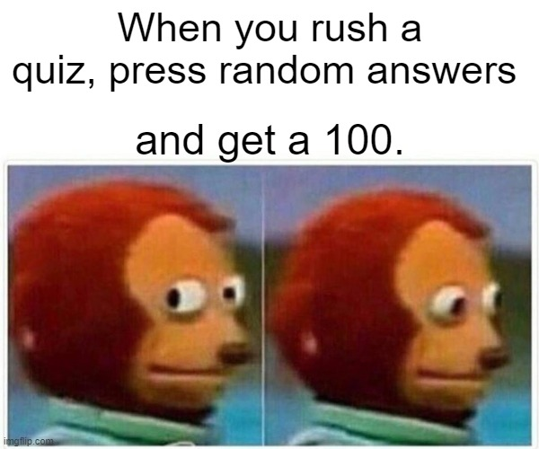 (mod note- good job.) |  When you rush a quiz, press random answers; and get a 100. | image tagged in memes,monkey puppet | made w/ Imgflip meme maker