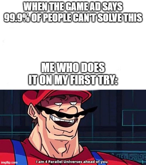 Most of it is just sliding a button |  WHEN THE GAME AD SAYS 99.9% OF PEOPLE CAN'T SOLVE THIS; ME WHO DOES IT ON MY FIRST TRY: | image tagged in i am 4 parallel universes ahead of you,funny memes,funny,funny meme,barney will eat all of your delectable biscuits,memes | made w/ Imgflip meme maker