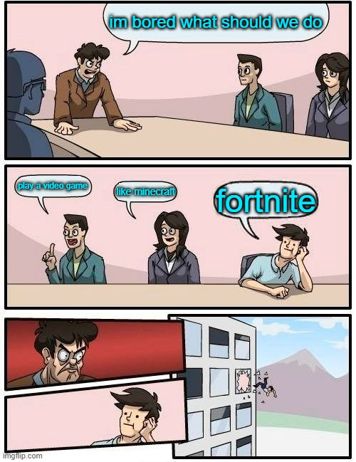 funny meme |  im bored what should we do; play a video game; like minecraft; fortnite | image tagged in memes,boardroom meeting suggestion | made w/ Imgflip meme maker