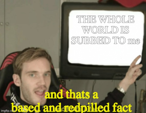 and that's a fact | THE WHOLE WORLD IS SUBBED TO me and that's a based and redpilled fact | image tagged in and that's a fact | made w/ Imgflip meme maker