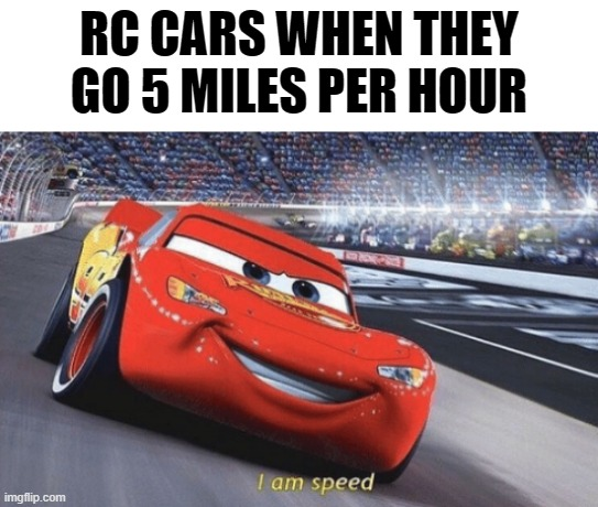 I aM sPeEd |  RC CARS WHEN THEY GO 5 MILES PER HOUR | image tagged in i am speed | made w/ Imgflip meme maker