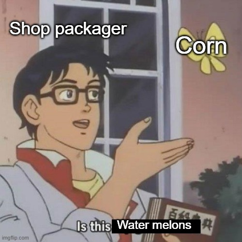 Is This A blank | Water melons Shop packager Corn | image tagged in is this a blank | made w/ Imgflip meme maker