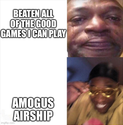 E |  BEATEN ALL OF THE GOOD GAMES I CAN PLAY; AMOGUS AIRSHIP | image tagged in sad happy | made w/ Imgflip meme maker