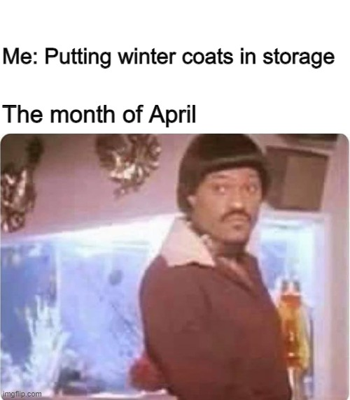 False Spring |  Me: Putting winter coats in storage; The month of April | image tagged in false spring,end of winter,april,winter coats | made w/ Imgflip meme maker