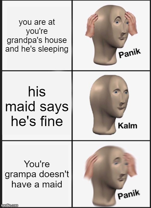 Panik Kalm Panik |  you are at you're grandpa's house and he's sleeping; his maid says he's fine; You're grampa doesn't have a maid | image tagged in memes,panik kalm panik | made w/ Imgflip meme maker