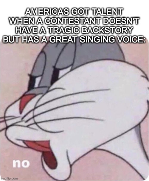 America's got Talent in a Nutshell.... |  AMERICAS GOT TALENT WHEN A CONTESTANT DOESN'T HAVE A TRAGIC BACKSTORY BUT HAS A GREAT SINGING VOICE: | image tagged in bugs bunny no | made w/ Imgflip meme maker
