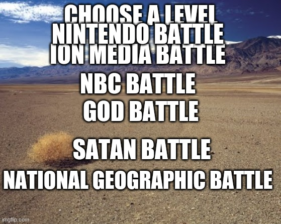 tnbc qubo mario god/jesus devil/satan 2002-2006 national geographic |  CHOOSE A LEVEL; NINTENDO BATTLE; ION MEDIA BATTLE; NBC BATTLE; GOD BATTLE; SATAN BATTLE; NATIONAL GEOGRAPHIC BATTLE | image tagged in nbc,independent,god,satan,national geographic,super mario | made w/ Imgflip meme maker