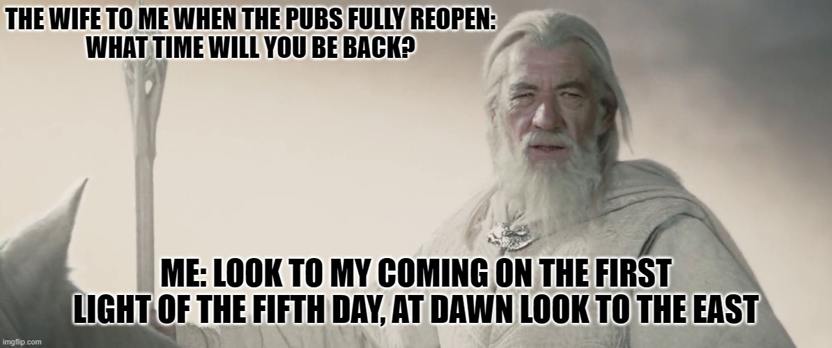 Pubs Reopening |  THE WIFE TO ME WHEN THE PUBS FULLY REOPEN:  WHAT TIME WILL YOU BE BACK? ME: LOOK TO MY COMING ON THE FIRST LIGHT OF THE FIFTH DAY, AT DAWN LOOK TO THE EAST | image tagged in gandalf the white,pubs,covid-19,lotr,funny,funny memes | made w/ Imgflip meme maker
