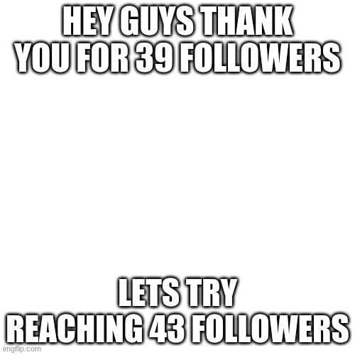 43 Followers Plz :D |  HEY GUYS THANK YOU FOR 39 FOLLOWERS; LETS TRY REACHING 43 FOLLOWERS | image tagged in memes,blank transparent square,43 followers | made w/ Imgflip meme maker