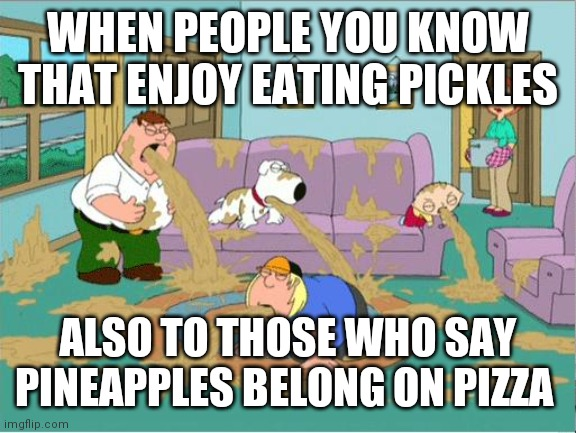 Pickles and pineapple |  WHEN PEOPLE YOU KNOW THAT ENJOY EATING PICKLES; ALSO TO THOSE WHO SAY PINEAPPLES BELONG ON PIZZA | image tagged in family guy puke,pickles,pineapple pizza,puke | made w/ Imgflip meme maker