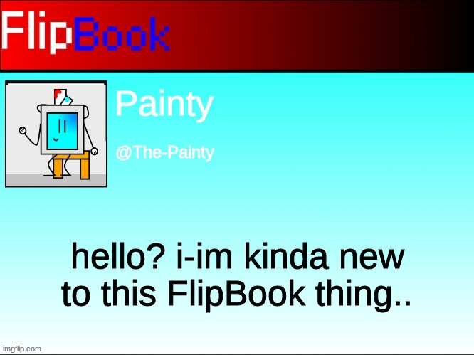 FlipBook profile |  Painty; @The-Painty; hello? i-im kinda new to this FlipBook thing.. | image tagged in flipbook profile | made w/ Imgflip meme maker