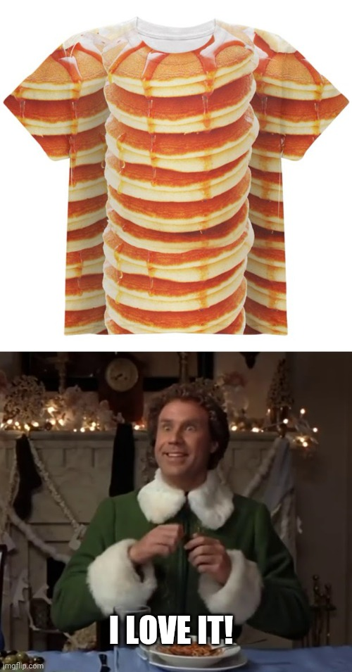 JUST DON'T EAT IT |  I LOVE IT! | image tagged in pancakes,elf,maple syrup,buddy the elf,t-shirt | made w/ Imgflip meme maker