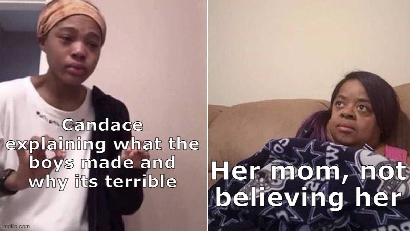 Candace and Her Mom |  Candace explaining what the boys made and why its terrible; Her mom, not believing her | image tagged in me explaining to my mom,phineas and ferb | made w/ Imgflip meme maker