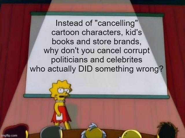 "Lisa Simpson's Presentation |  Instead of ""cancelling"" cartoon characters, kid's books and store brands, why don't you cancel corrupt politicians and celebrites who actually DID something wrong? 